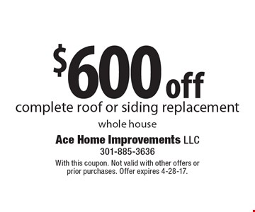 $600 off complete roof or siding replacement whole house. With this coupon. Not valid with other offers or prior purchases. Offer expires 4-28-17.