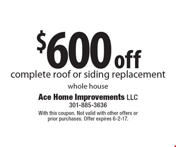 $600 off complete roof or siding replacement whole house. With this coupon. Not valid with other offers or prior purchases. Offer expires 6-2-17.