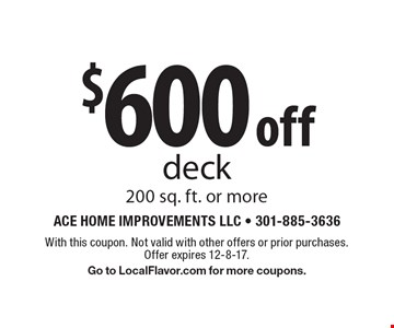 $600 off deck 200 sq. ft. or more. With this coupon. Not valid with other offers or prior purchases. Offer expires 12-8-17. Go to LocalFlavor.com for more coupons.