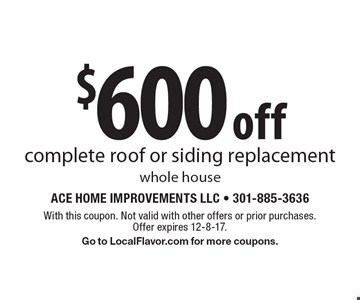 $600 off complete roof or siding replacement whole house. With this coupon. Not valid with other offers or prior purchases. Offer expires 12-8-17. Go to LocalFlavor.com for more coupons.