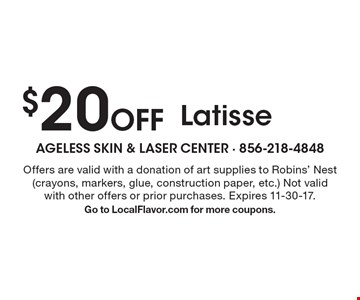 $20 Off Latisse. Offers are valid with a donation of art supplies to Robins' Nest (crayons, markers, glue, construction paper, etc.) Not valid with other offers or prior purchases. Expires 11-30-17. Go to LocalFlavor.com for more coupons.