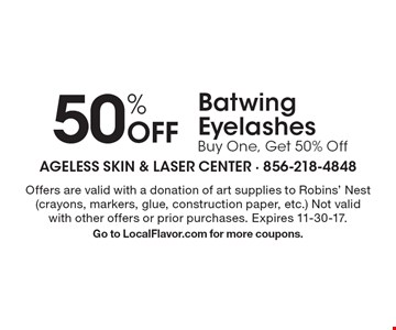 50% Off Batwing. EyelashesBuy One, Get 50% Off. Offers are valid with a donation of art supplies to Robins' Nest (crayons, markers, glue, construction paper, etc.) Not valid with other offers or prior purchases. Expires 11-30-17. Go to LocalFlavor.com for more coupons.