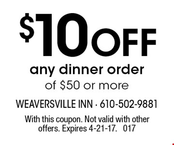 $10 off any dinner order of $50 or more. With this coupon. Not valid with other offers. Expires 4-21-17. 017