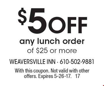 $5 off any lunch order of $25 or more. With this coupon. Not valid with other offers. Expires 5-26-17. 17
