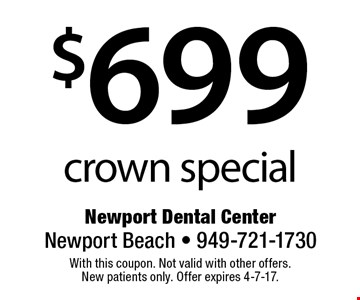 $699 crown special. With this coupon. Not valid with other offers. New patients only. Offer expires 4-7-17.
