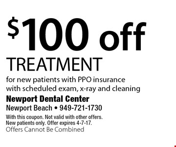 $100 off TREATMENT for new patients with PPO insurance with scheduled exam, x-ray and cleaning. With this coupon. Not valid with other offers. New patients only. Offer expires 4-7-17. Offers Cannot Be Combined