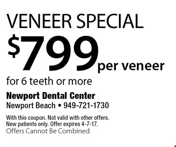 $799per veneer Veneer Special for 6 teeth or more. With this coupon. Not valid with other offers. New patients only. Offer expires 4-7-17. Offers Cannot Be Combined