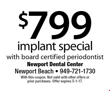 $799 implant special with board certified periodontist. With this coupon. Not valid with other offers or prior purchases. Offer expires 5-1-17.