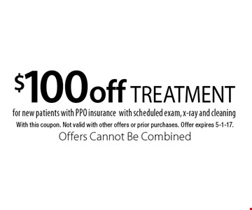 $100 off TREATMENT for new patients with PPO insurance. With scheduled exam, x-ray and cleaning. With this coupon. Not valid with other offers or prior purchases. Offer expires 5-1-17. Offers Cannot Be Combined