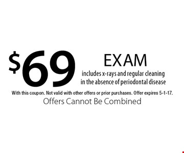 $69 exam. Includes x-rays and regular cleaning in the absence of periodontal disease. With this coupon. Not valid with other offers or prior purchases. Offer expires 5-1-17. Offers Cannot Be Combined