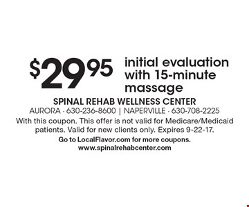 $29.95 initial evaluation with 15-minute massage. With this coupon. This offer is not valid for Medicare/Medicaid patients. Valid for new clients only. Expires 9-22-17. Go to LocalFlavor.com for more coupons.www.spinalrehabcenter.com