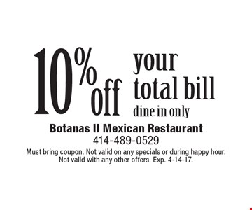 10% off your total bill. Dine in only. Must bring coupon. Not valid on any specials or during happy hour. Not valid with any other offers. Exp. 4-14-17.