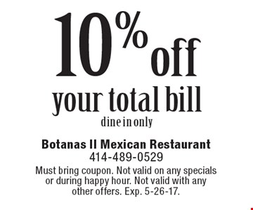 10% off your total bill. Dine in only. Must bring coupon. Not valid on any specials or during happy hour. Not valid with any other offers. Exp. 5-26-17.