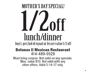 MOTHER'S DAY SPECIAL! 1/2 off lunch/dinner. Buy 1, get 2nd of equal or lesser value 1/2 off. Must bring coupon. Not valid on any specials. Max. value $10. Not valid with any other offers. Valid 5-14-17 only.