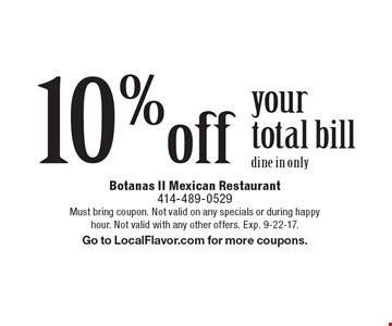 10% off your total bill. Dine in only. Must bring coupon. Not valid on any specials or during happy hour. Not valid with any other offers. Exp. 9-22-17. Go to LocalFlavor.com for more coupons.