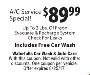 $89.99 A/C Service Special! Up To 2 Lbs. Of Freon Evacuate & Recharge System Check For Leaks Includes Free Car Wash. With this coupon. Not valid with other discounts. One coupon per vehicle. Offer expires 8/25/17.