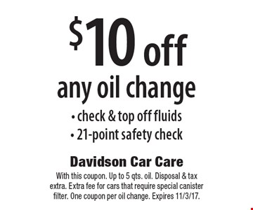 $10 off any oil change- check & top off fluids- 21-point safety check. With this coupon. Up to 5 qts. oil. Disposal & tax extra. Extra fee for cars that require special canister filter. One coupon per oil change. Expires 11/3/17.