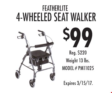 $99 featherlite 4-wheeled seat walker Reg. $220Weight 13 lbs.MODEL # PM11025. Expires 3/15/17.
