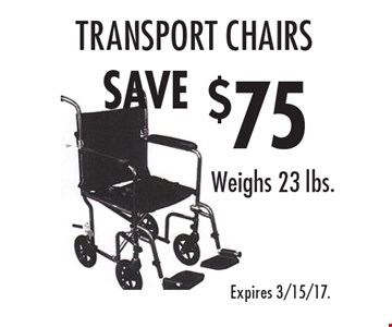 $75 SAVE transport chairs Weighs 23 lbs.. Expires 3/15/17.