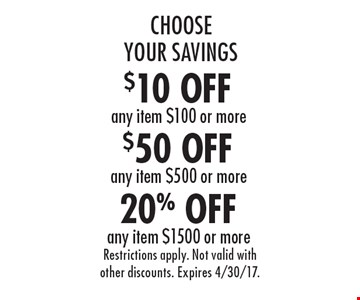 Choose Your Savings! 20% Off any item $1500 or more. $50 Off any item $500 or more. $10 Off any item $100 or more. Restrictions apply. Not valid with other discounts. Expires 4/30/17.