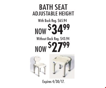 Now $27.99 bath seat adjustable height without back. Reg. $43.94. Now $34.99 bath seat adjustable height with back. Reg. $65.94. Expires 4/30/17.