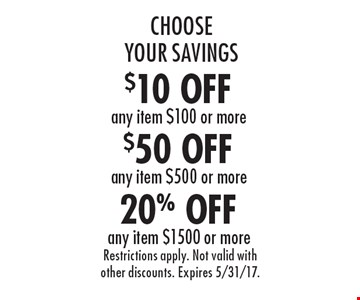 Choose Your Savings! 20% OFF any item $1500 or more. $50 OFF any item $500 or more. $10 OFF any item $100 or more. . Restrictions apply. Not valid with other discounts. Expires 5/31/17.
