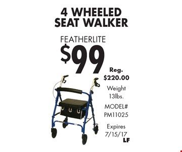 Featherlite $994 Wheeled Seat Walker Reg. $220.00. Weight 13lbs. Model# PM11025. Expires 7/15/17.
