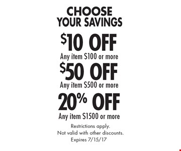 Choose Your Savings $10 Off any item $100 or more, $50 Off any item $500 or more or 20% Off any item $1500 or more. Restrictions apply. Not valid with other discounts. Expires 7/15/17