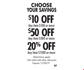 Choose Your Savings 20% Off Any item $1500 or more. $50 Off Any item $500 or more. $10 Off Any item $100 or more. . Restrictions apply. Not valid with other discounts.. Expires 11/30/17
