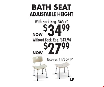 Now $27.99 Bath Seat Adjustable Height Without Back Reg. $43.94. Now $34.99 Bath Seat Adjustable Height With Back Reg. $65.94. Expires 11/30/17