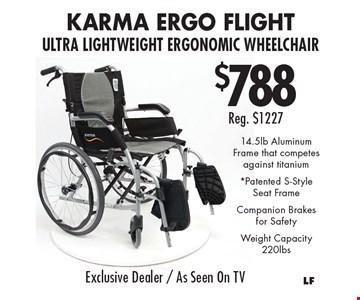 $788Reg. $1227 KarMA Ergo Flight Ultra Lightweight Ergonomic Wheelchair 14.5lb Aluminum Frame that competes against titanium *Patented S-Style Seat FrameCompanion Brakes for SafetyWeight Capacity 220lbs.