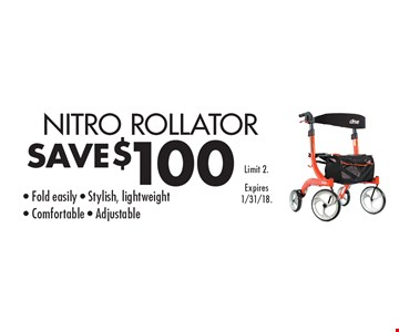 SAVE $100NITRO ROLLATOR - Fold easily - Stylish, lightweight- Comfortable - Adjustable. Limit 2.Expires 1/31/18.