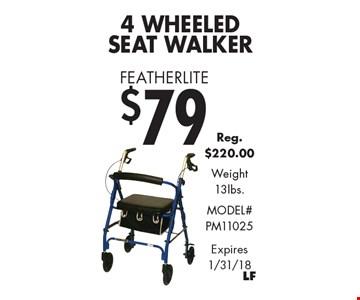 Featherlite $79 4 Wheeled Seat Walker Reg. $220.00 Weight 13lbs. Model# PM11025. Expires 1/31/18
