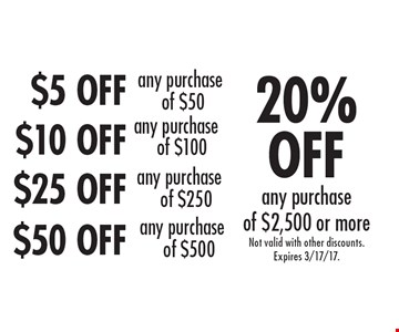 $5 OFF any purchase of $50. $10 OFF any purchase of $100. $25 OFF any purchase of $250. $50 OFF any purchase of $500. 20% OFF any purchase of $2,500 or more . Not valid with other discounts. Expires 3/17/17.