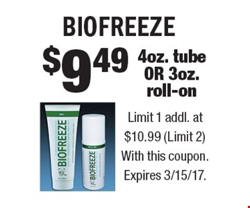 $9.49 BIOFREEZE. 4oz. tube OR 3oz. roll-on. Limit 1 addl. at $10.99 (Limit 2). With this coupon. Expires 3/15/17.
