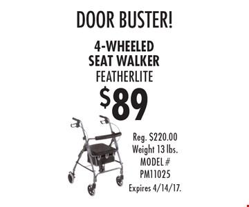 $89 4-wheeled seat walker featherlite door buster! . Reg. $220.00 Weight 13 lbs. MODEL # PM11025 Expires 4/14/17.