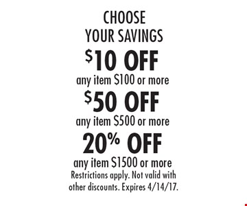 Choose Your Savings! 20% Off any item $1500 or more. $50 Off any item $500 or more. $10 Off any item $100 or more. Restrictions apply. Not valid with other discounts. Expires 4/14/17.