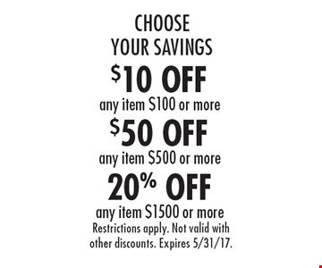 Choose Your Savings. 20% OFF any item $1500 or more. $50 OFF any item $500 or more. $10 OFF any item $100 or more. Restrictions apply. Not valid with other discounts. Expires 5/31/17.