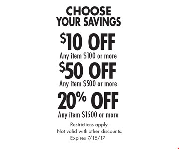 Choose Your Savings 20% Off Any item $1500 or more. $50 Off Any item $500 or more. $10 Off Any item $100 or more. . Restrictions apply.Not valid with other discounts.. Expires 7/15/17