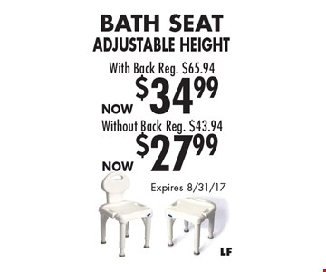 Now $27.99 Bath Seat Adjustable Height Without Back Reg. $43.94. Now $34.99 Bath Seat Adjustable Height With Back Reg. $65.94. Expires 8/31/17