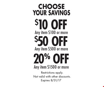 Choose Your Savings 20% Off Any item $1500 or more. $50 Off Any item $500 or more OR $10 Off Any item $100 or more. Restrictions apply. Not valid with other discounts. Expires 8/31/17.
