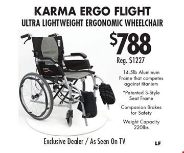 $788 Reg. $1227 KarMA Ergo Flight Ultra Lightweight Ergonomic Wheelchair 14.5lb Aluminum Frame that competes against titanium *Patented S-Style Seat FrameCompanion Brakes for SafetyWeight Capacity 220lbs.