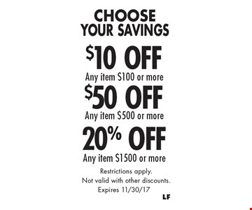 Choose Your Savings! $10 Off Any item $100 or more or $50 Off Any item $500 or more or 20% Off Any item $1500 or more. Restrictions apply. Not valid with other discounts.. Expires 11/30/17