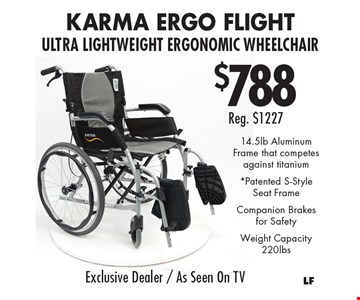 $788 Rreg. $1227 Karma ergo flight ultra lightweight ergonomic wheelchair. 14.5lb Aluminum Frame that competes against titanium *Patented s-style seat frame. Companion brakes for safety. Weight capacity 220lbs.