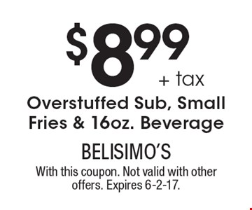 $8.99 + tax Overstuffed Sub, Small Fries & 16oz. Beverage. With this coupon. Not valid with other offers. Expires 6-2-17.