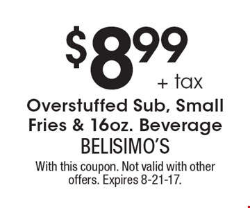 $8.99+ tax Overstuffed Sub, Small Fries & 16oz. Beverage. With this coupon. Not valid with other offers. Expires 8-21-17.