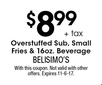 $8.99 + tax Overstuffed Sub, Small Fries & 16oz. Beverage. With this coupon. Not valid with other offers. Expires 11-6-17.