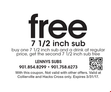 free 7 1/2 inch sub buy one 7 1/2 inch sub and a drink at regular price, get the second 7 1/2 inch sub free. With this coupon. Not valid with other offers. Valid at Collierville and Hacks Cross only. Expires 3/31/17.