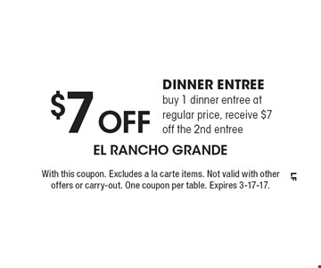 $7 Off Dinner Entree, buy 1 dinner entree at regular price, receive $7 off the 2nd entree. With this coupon. Excludes a la carte items. Not valid with other offers or carry-out. One coupon per table. Expires 3-17-17.