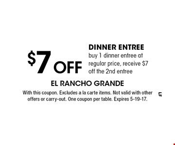 $7 off dinner entree. Buy 1 dinner entree at regular price, receive $7 off the 2nd entree. With this coupon. Excludes a la carte items. Not valid with other offers or carry-out. One coupon per table. Expires 5-19-17.